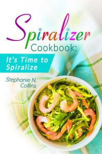 Spiralizer Cookbook: It's Time to Spiralize