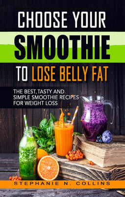 Choose Your Smoothie To Lose Belly Fat: The Best, Tasty and Simple Smoothie Recipes for Weight Loss