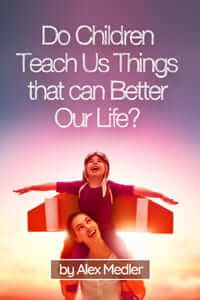 Do children teach us things that can better our life?: 17 amazing tips that would help you remember your childhood