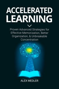 Accelerated Learning: Proven Advanced Strategies for Effective Memorization, Better Organization, and Unbreakable Concentration